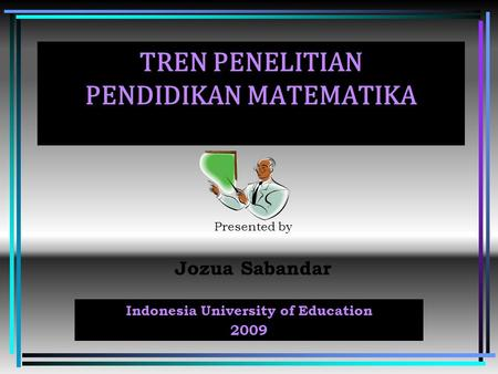 TREN PENELITIAN PENDIDIKAN MATEMATIKA Presented by Jozua Sabandar Indonesia University of Education 2009.