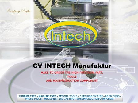 CV INTECH Manufaktur MAKE TO ORDER THE HIGH PRECISION PART, TOOLS AND MASSPRODUCTION COMPONENT Company Profile CARBIDE PART – MACHINE PART – SPECIAL TOOLS.