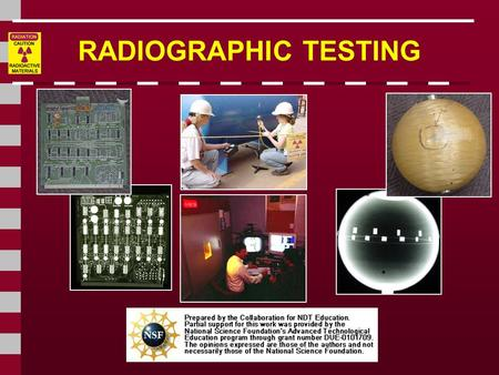 RADIOGRAPHIC TESTING This presentation was developed to provide students in industrial technology programs, such as welding, an introduction to radiography.