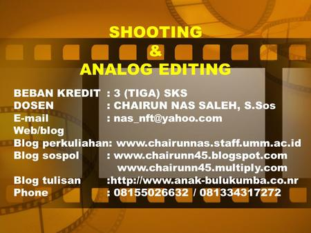 SHOOTING & ANALOG EDITING BEBAN KREDIT: 3 (TIGA) SKS DOSEN: CHAIRUN NAS SALEH, S.Sos   Web/blog Blog perkuliahan: