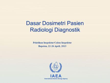 IAEA International Atomic Energy Agency Dasar Dosimetri Pasien Radiologi Diagnostik Pelatihan Inspektur/Calon Inspektur Bapeten, 22-26 April, 2013.