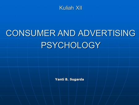 Kuliah XII CONSUMER AND ADVERTISING PSYCHOLOGY Yanti B. Sugarda.