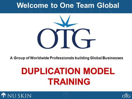 A Group of Worldwide Professionals building Global Businesses Welcome to One Team Global DUPLICATION MODEL TRAINING.