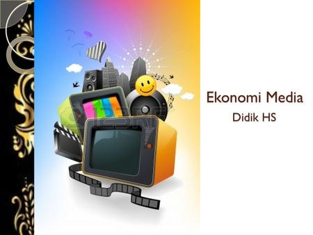 Ekonomi Media Didik HS. Principles of Media Economic Consumers Product Producers Labor (Albarran: 1996)