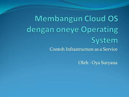 Contoh Infrastructure as a Service Oleh : Oya Suryana.