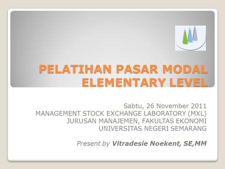 PELATIHAN PASAR MODAL ELEMENTARY LEVEL Sabtu, 26 November 2011 MANAGEMENT STOCK EXCHANGE LABORATORY (MXL) JURUSAN MANAJEMEN, FAKULTAS EKONOMI UNIVERSITAS.