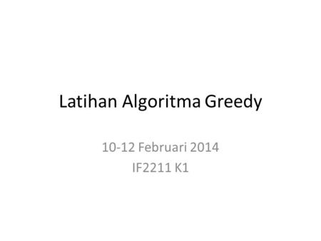 Latihan Algoritma Greedy 10-12 Februari 2014 IF2211 K1.
