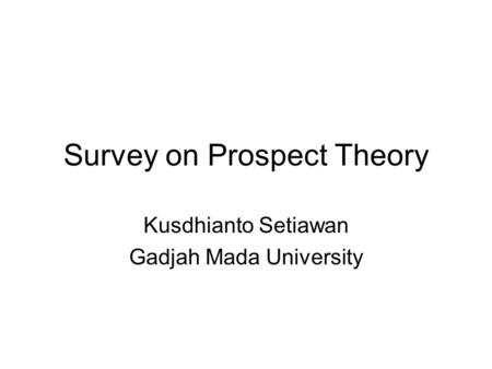 Survey on Prospect Theory Kusdhianto Setiawan Gadjah Mada University.