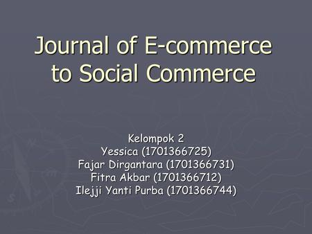 Journal of E-commerce to Social Commerce Kelompok 2 Yessica (1701366725) Fajar Dirgantara (1701366731) Fitra Akbar (1701366712) Ilejji Yanti Purba (1701366744)