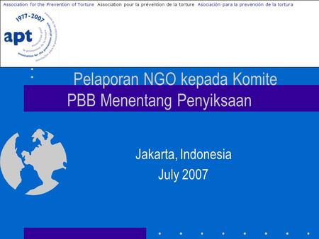 Pelaporan NGO kepada Komite PBB Menentang Penyiksaan Jakarta, Indonesia July 2007 Association for the Prevention of Torture Association pour la prévention.