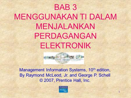 1 BAB 3 MENGGUNAKAN TI DALAM MENJALANKAN PERDAGANGAN ELEKTRONIK Management Information Systems, 10 th edition, By Raymond McLeod, Jr. and George P. Schell.