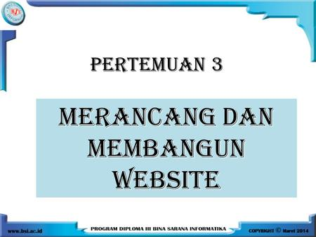 PERTEMUAN 3 MERANCANG DAN MEMBANGUN WEBSITE. 7 Aturan Merancang Website 1.Just because you can doesn't mean you should. Adanya teknologi, bukan berarti.