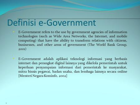Definisi e-Government 1 • E-Government refers to the use by government agencies of information technologies (such as Wide Area Networks, the Internet,