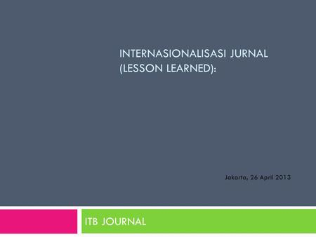 INTERNASIONALISASI JURNAL (LESSON LEARNED): ITB JOURNAL Jakarta, 26 April 2013.