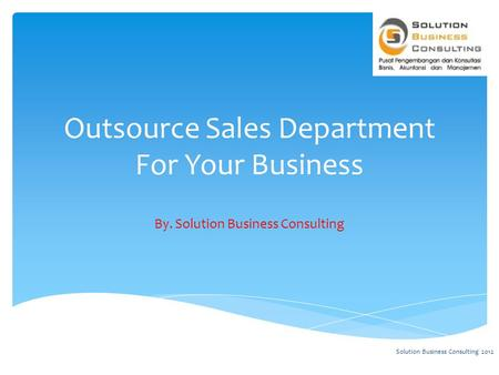 Outsource Sales Department For Your Business By. Solution Business Consulting Solution Business Consulting 2012.