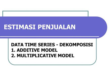 ESTIMASI PENJUALAN DATA TIME SERIES - DEKOMPOSISI 1. ADDITIVE MODEL 2. MULTIPLICATIVE MODEL.