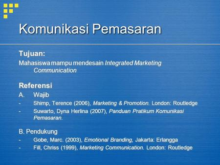 Komunikasi Pemasaran Tujuan: Mahasiswa mampu mendesain Integrated Marketing Communication Referensi A.Wajib -Shimp, Terence (2006), Marketing & Promotion.