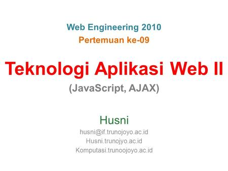 Web Engineering 2010 Pertemuan ke-09 Teknologi Aplikasi Web II (JavaScript, AJAX) Husni Husni.trunojyo.ac.id Komputasi.trunoojoyo.ac.id.