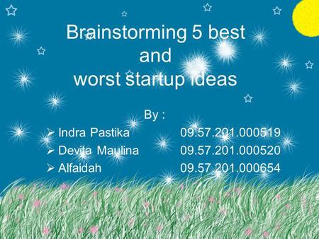 Brainstorming 5 best and worst startup ideas By :  Indra Pastika09.57.201.000519  Devita Maulina09.57.201.000520  Alfaidah09.57.201.000654.