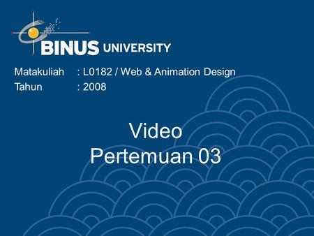Video Pertemuan 03 Matakuliah: L0182 / Web & Animation Design Tahun: 2008.