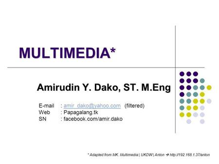 MULTIMEDIA* Amirudin Y. Dako, ST. M.Eng * Adapted from MK. Multimedia | UKDW | Anton 