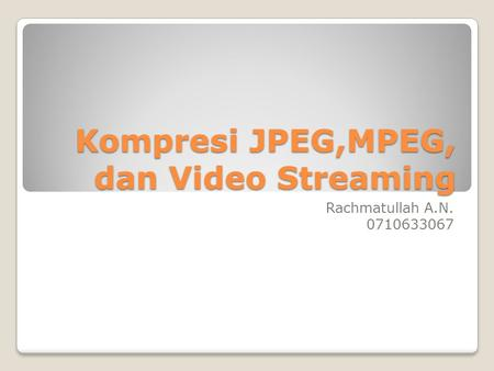 Kompresi JPEG,MPEG, dan Video Streaming Rachmatullah A.N. 0710633067.