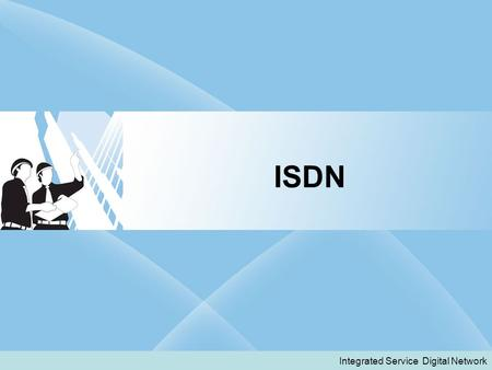 ISDN Integrated Service Digital Network.