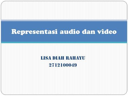 LISA DIAH RAHAYU 2712100049 Representasi audio dan video.