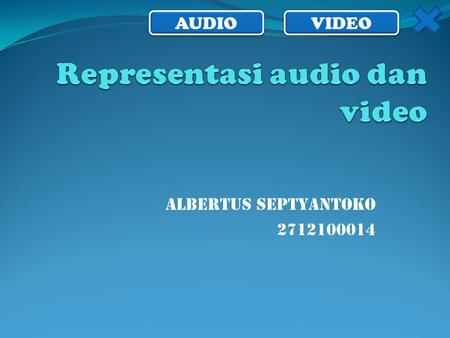 AUDIO VIDEO ALBERTUS SEPTYANTOKO 2712100014. AUDIO VIDEO Representasi Audio  Gelombang suara analog tidak dapat langsung direpresentasikan pada komputer.