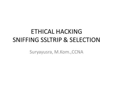 ETHICAL HACKING SNIFFING SSLTRIP & SELECTION Suryayusra, M.Kom.,CCNA.