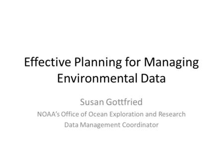 Effective Planning for Managing Environmental Data Susan Gottfried NOAA's Office of Ocean Exploration and Research Data Management Coordinator.