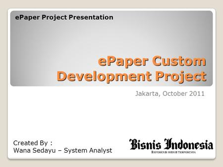EPaper Custom Development Project Jakarta, October 2011 ePaper Project Presentation Created By : Wana Sedayu – System Analyst.