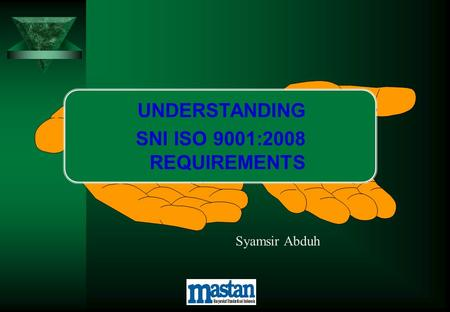 UNDERSTANDING SNI ISO 9001:2008 REQUIREMENTS Syamsir Abduh.