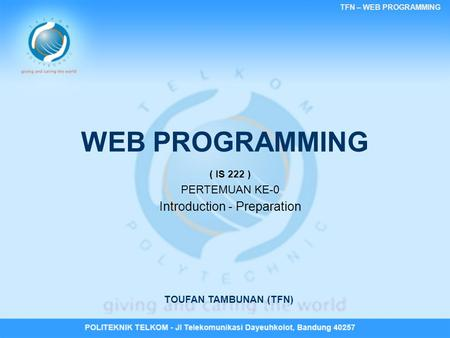 TFN – WEB PROGRAMMING WEB PROGRAMMING ( IS 222 ) PERTEMUAN KE-0 Introduction - Preparation TOUFAN TAMBUNAN (TFN)