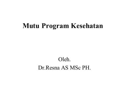 Mutu Program Kesehatan Oleh. Dr.Resna AS MSc PH..