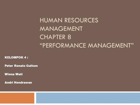 "HUMAN RESOURCES MANAGEMENT CHAPTER 8 ""PERFORMANCE MANAGEMENT"" KELOMPOK 4 : Peter Renato Gultom Wiena Wati Andri Hendrawan."