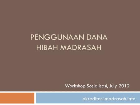 PENGGUNAAN DANA HIBAH MADRASAH Workshop Sosialisasi, July 2012 akreditasi.madrasah.info.