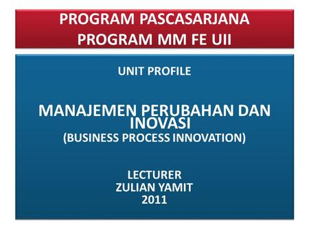PROGRAM PASCASARJANA PROGRAM MM FE UII UNIT PROFILE MANAJEMEN PERUBAHAN DAN INOVASI (BUSINESS PROCESS INNOVATION) LECTURER ZULIAN YAMIT 2011 UNIT PROFILE.