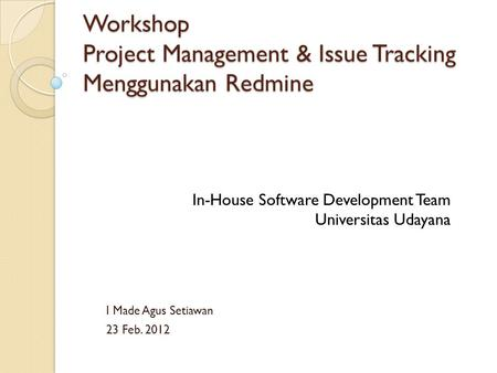Workshop Project Management & Issue Tracking Menggunakan Redmine I Made Agus Setiawan 23 Feb. 2012 In-House Software Development Team Universitas Udayana.