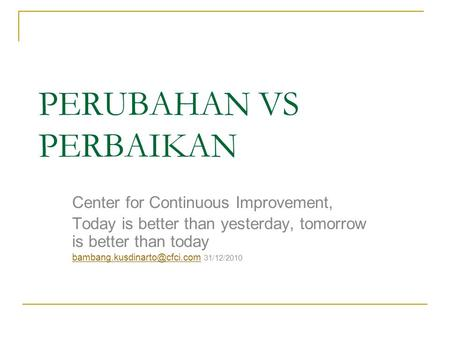 PERUBAHAN VS PERBAIKAN Center for Continuous Improvement, Today is better than yesterday, tomorrow is better than today