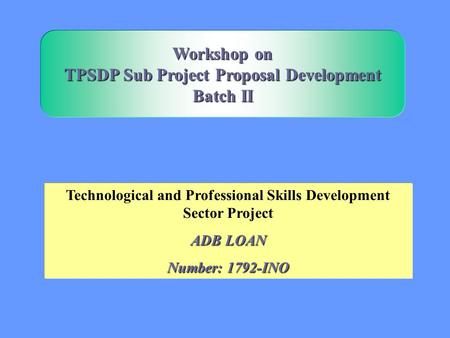 Technological and Professional Skills Development Sector Project ADB LOAN Number: 1792-INO Workshop on TPSDP Sub Project Proposal Development Batch II.
