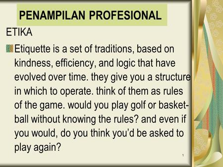 1 PENAMPILAN PROFESIONAL ETIKA Etiquette is a set of traditions, based on kindness, efficiency, and logic that have evolved over time. they give you a.