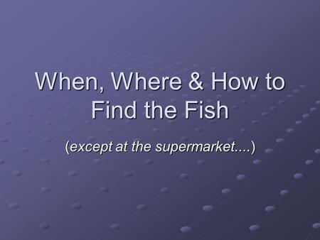 When, Where & How to Find the Fish (except at the supermarket....)