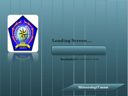Loading Screen.... Meteorologi Umum Reading files..... Completed. (Click on the logo to start)
