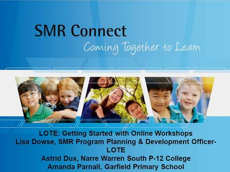 LOTE: Getting Started with Online Workshops Lisa Dowse, SMR Program Planning & Development Officer- LOTE Astrid Dux, Narre Warren South P-12 College Amanda.