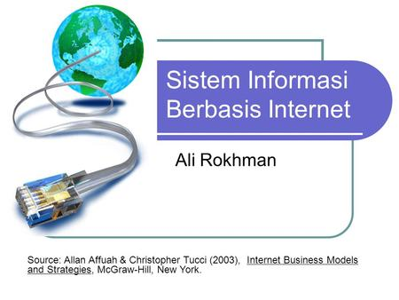 Sistem Informasi Berbasis Internet Ali Rokhman Source: Allan Affuah & Christopher Tucci (2003), Internet Business Models and Strategies, McGraw-Hill, New.