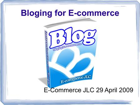 Bloging for E-commerce E-Commerce JLC 29 April 2009.