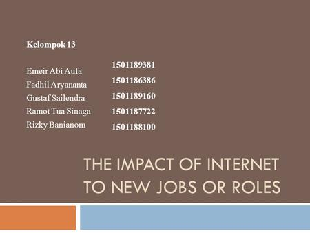 THE IMPACT OF INTERNET TO NEW JOBS OR ROLES Kelompok 13 Emeir Abi Aufa Fadhil Aryananta Gustaf Sailendra Ramot Tua Sinaga Rizky Banianom 1501189381 1501186386.