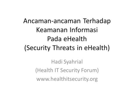 Ancaman-ancaman Terhadap Keamanan Informasi Pada eHealth (Security Threats in eHealth) Hadi Syahrial (Health IT Security Forum) www.healthitsecurity.org.