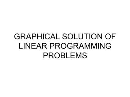 GRAPHICAL SOLUTION OF LINEAR PROGRAMMING PROBLEMS.